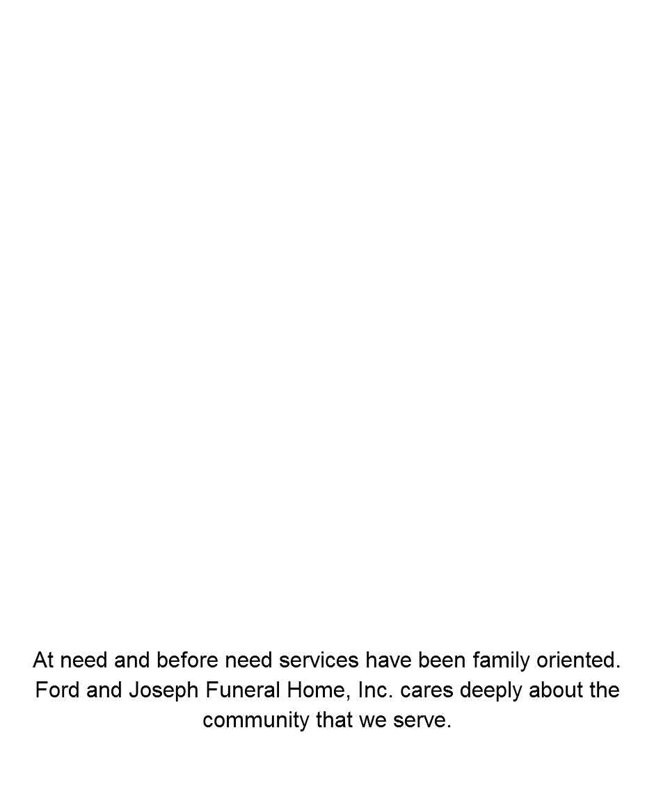 Services Rendered Before Need Arrangements At Need Arrangements Burial Insurance Life Insurance Annuity Policies Complete cemetery needs & burial plots Caskets, Vaults & Urns Cremations At need and before need services have been family oriented. Ford and Joseph Funeral Home, Inc. cares deeply about the community that we serve.